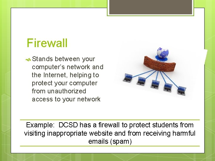Firewall Stands between your computer's network and the Internet, helping to protect your computer