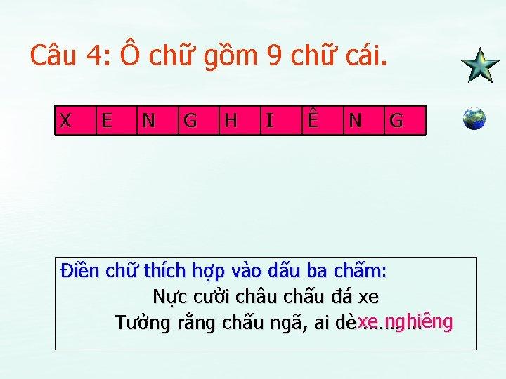 Câu 4: Ô chữ gồm 9 chữ cái. X E N G H I