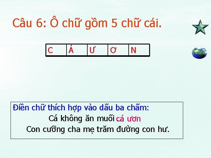 Câu 6: Ô chữ gồm 5 chữ cái. C Á Ư Ơ N Điền