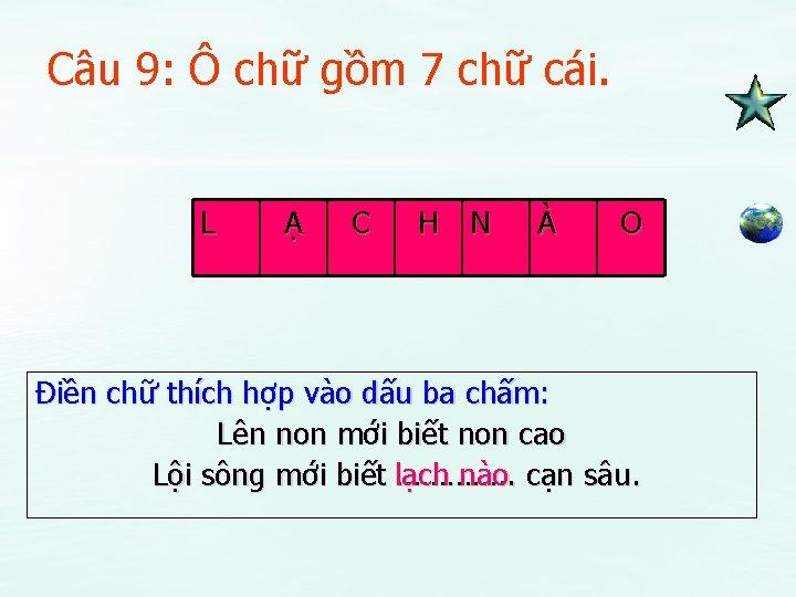 Câu 9: Ô chữ gồm 7 chữ cái. L Ạ C H N À