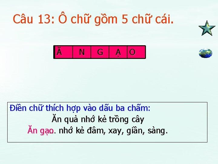 Câu 13: Ô chữ gồm 5 chữ cái. Ă N G Ạ O Điền