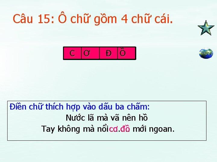 Câu 15: Ô chữ gồm 4 chữ cái. C Ơ Đ Ồ Điền chữ