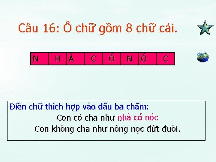 Câu 16: Ô chữ gồm 8 chữ cái. N H À C Ó N