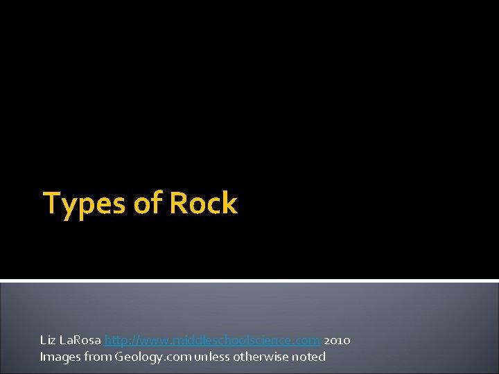 Types of Rock Liz La. Rosa http: //www. middleschoolscience. com 2010 Images from Geology.
