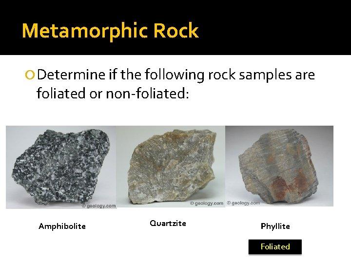 Metamorphic Rock Determine if the following rock samples are foliated or non-foliated: Amphibolite Quartzite
