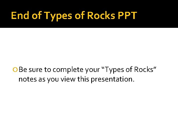 """End of Types of Rocks PPT Be sure to complete your """"Types of Rocks"""""""