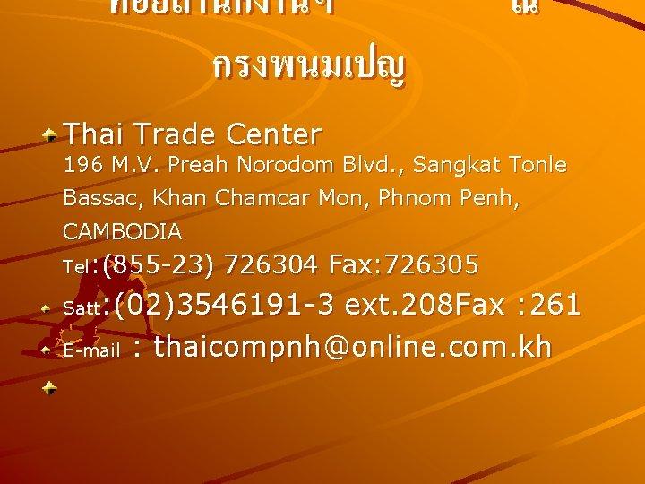 ทอยสำนกงานฯ กรงพนมเปญ ณ Thai Trade Center 196 M. V. Preah Norodom Blvd. , Sangkat