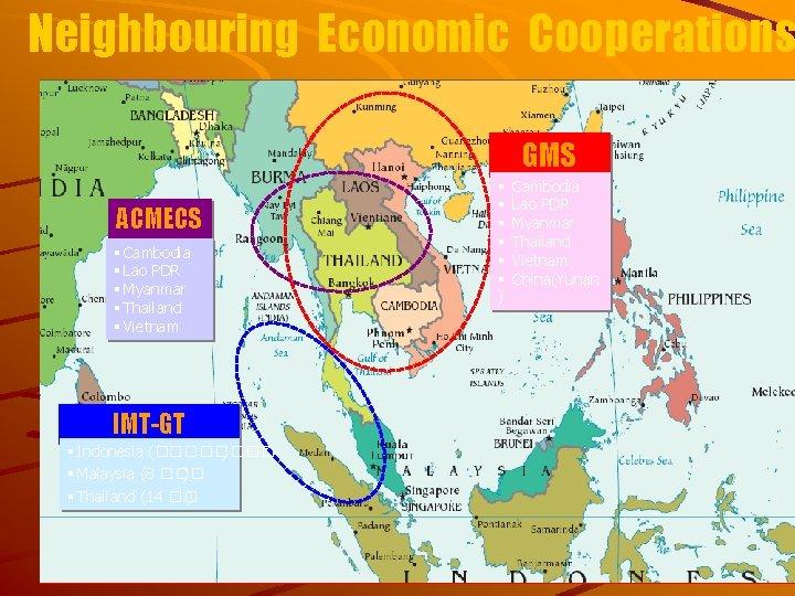 Neighbouring Economic Cooperations GMS ACMECS § Cambodia § Lao PDR § Myanmar § Thailand