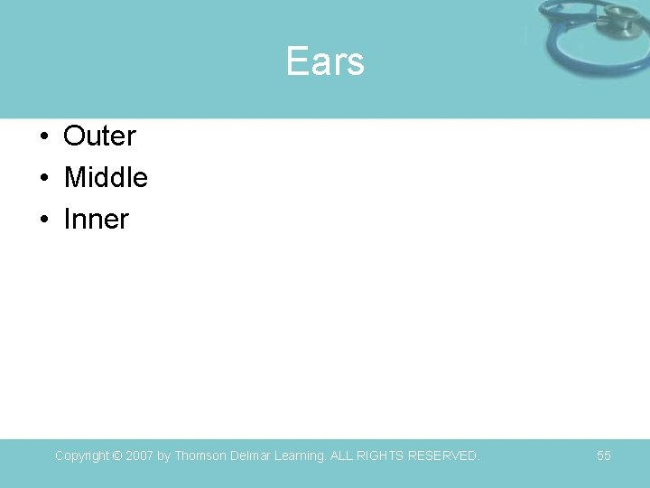 Ears • Outer • Middle • Inner Copyright © 2007 by Thomson Delmar Learning.