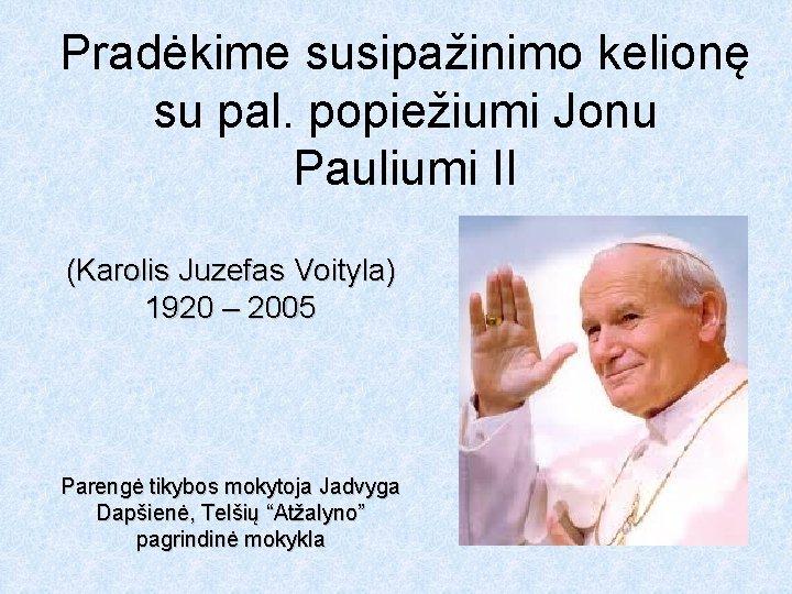 Pradėkime susipažinimo kelionę su pal. popiežiumi Jonu Pauliumi II (Karolis Juzefas Voityla) 1920 –