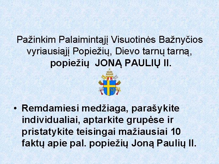 Pažinkim Palaimintąjį Visuotinės Bažnyčios vyriausiąjį Popiežių, Dievo tarnų tarną, popiežių JONĄ PAULIŲ II. •