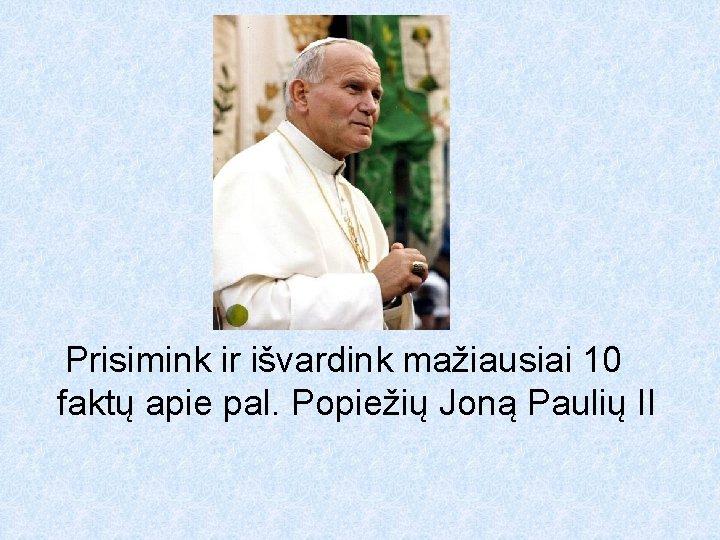 Prisimink ir išvardink mažiausiai 10 faktų apie pal. Popiežių Joną Paulių II
