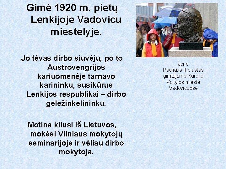 Gimė 1920 m. pietų Lenkijoje Vadovicu miestelyje. Jo tėvas dirbo siuvėju, po to Austrovengrijos