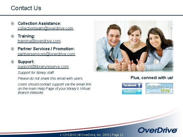 Contact Us Collection Assistance: collectionteam@overdrive. com. Training: training@overdrive. com. Partner Services / Promotion: partnerservices@overdrive.