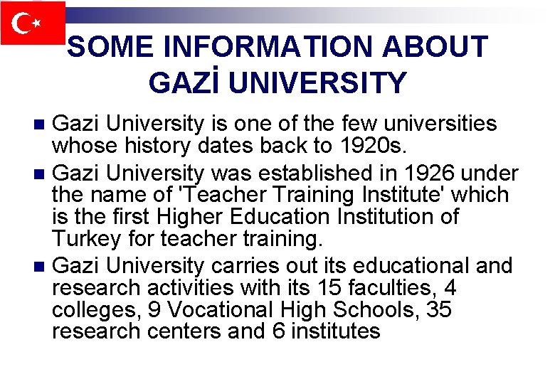 SOME INFORMATION ABOUT GAZİ UNIVERSITY Gazi University is one of the few universities whose