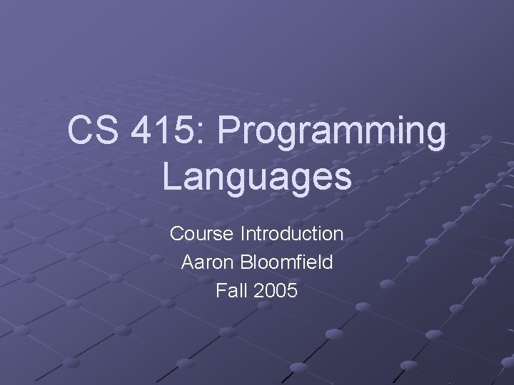 CS 415: Programming Languages Course Introduction Aaron Bloomfield Fall 2005