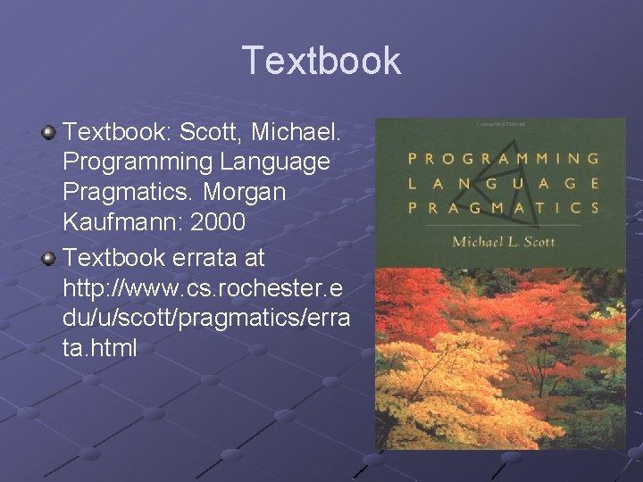 Textbook: Scott, Michael. Programming Language Pragmatics. Morgan Kaufmann: 2000 Textbook errata at http: //www.
