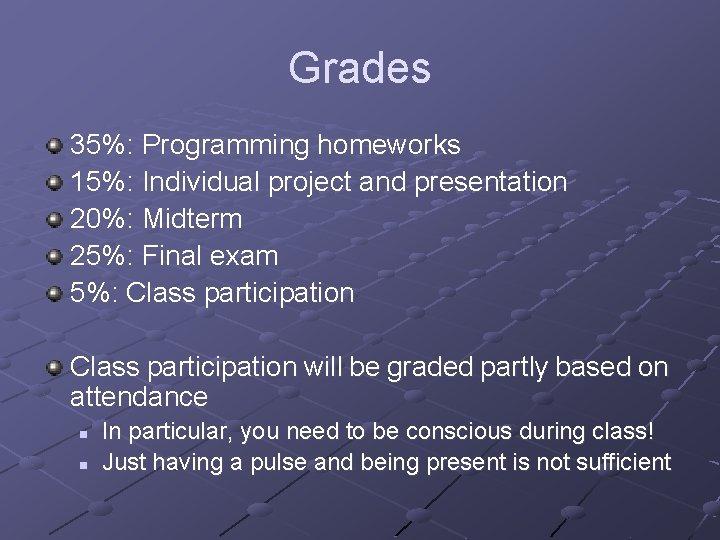 Grades 35%: Programming homeworks 15%: Individual project and presentation 20%: Midterm 25%: Final exam