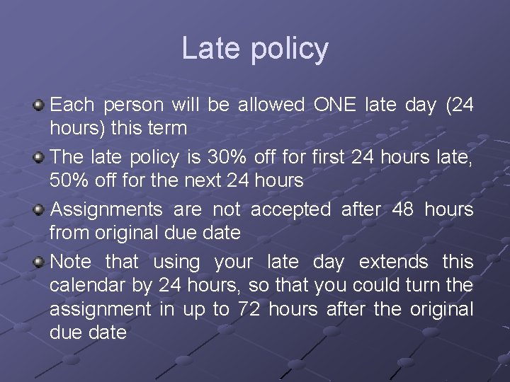 Late policy Each person will be allowed ONE late day (24 hours) this term