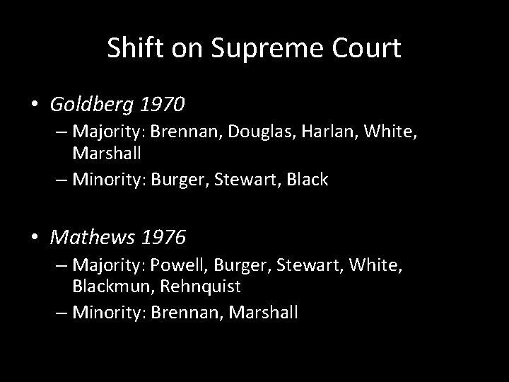 Shift on Supreme Court • Goldberg 1970 – Majority: Brennan, Douglas, Harlan, White, Marshall