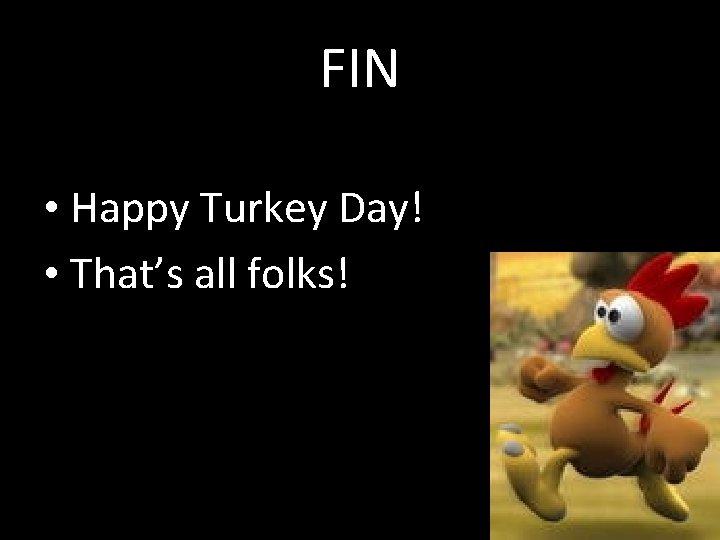 FIN • Happy Turkey Day! • That's all folks!