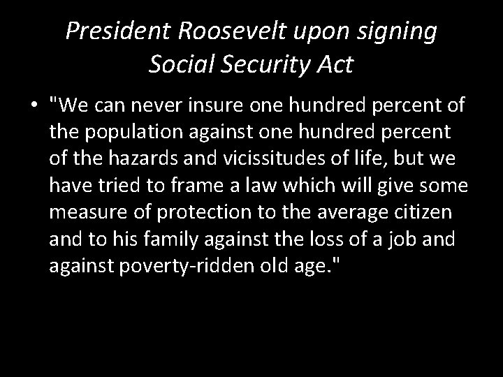 """President Roosevelt upon signing Social Security Act • """"We can never insure one hundred"""