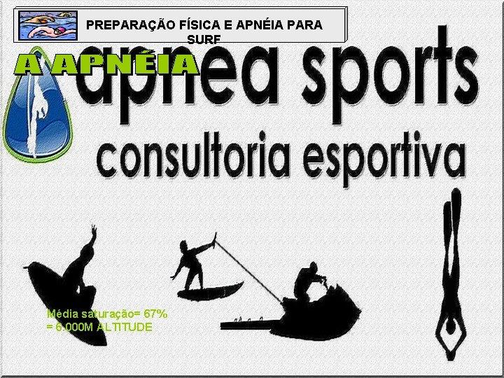 PREPARAÇÃO FÍSICA E APNÉIA PARA SURF Média saturação= 67% = 6. 000 M ALTITUDE