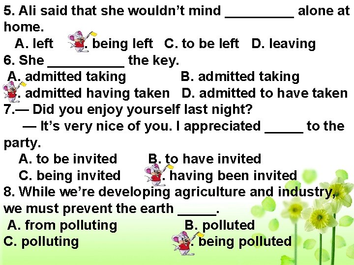 5. Ali said that she wouldn't mind _____ alone at home. A. left B.