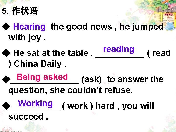 5. 作状语 ◆ Hearing the good news , he jumped with joy. reading ◆