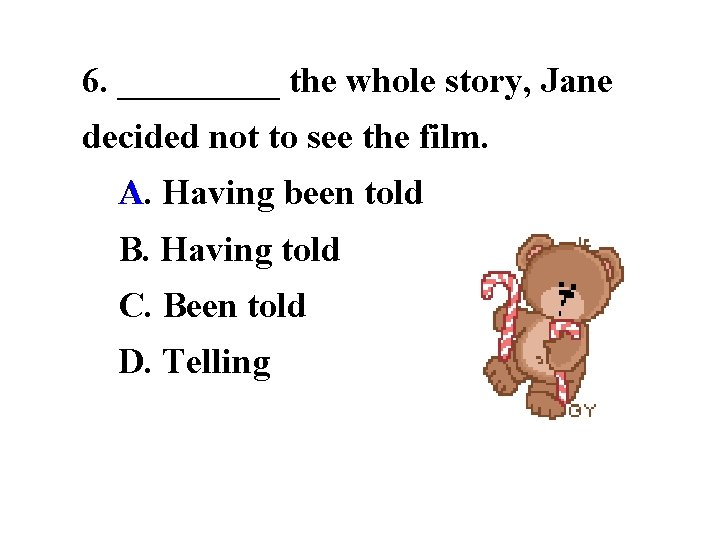 6. _____ the whole story, Jane decided not to see the film.  A. A