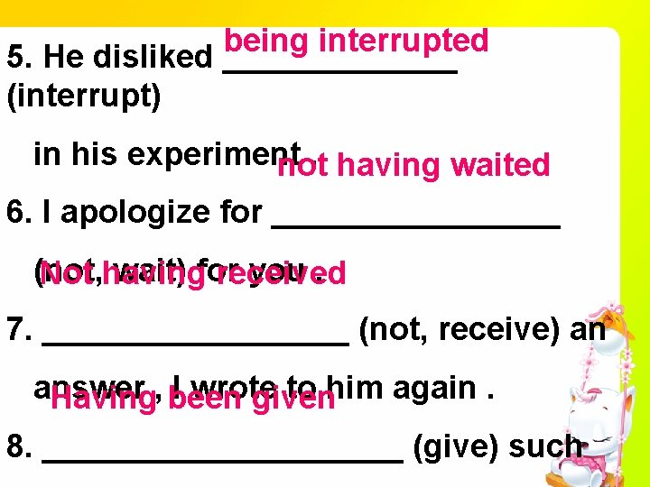 being interrupted 5. He disliked _______ (interrupt) in his experiment. not having waited 6.
