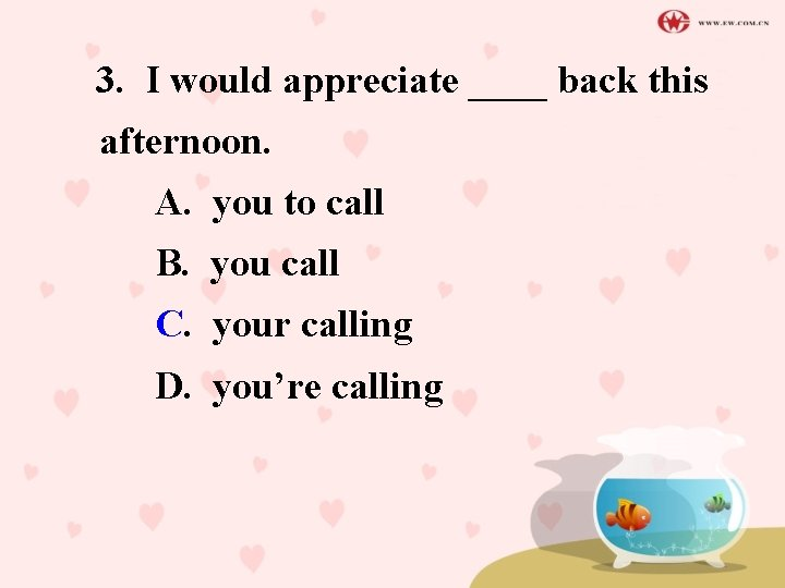 3. I would appreciate ____ back this afternoon. A. you to call B. you