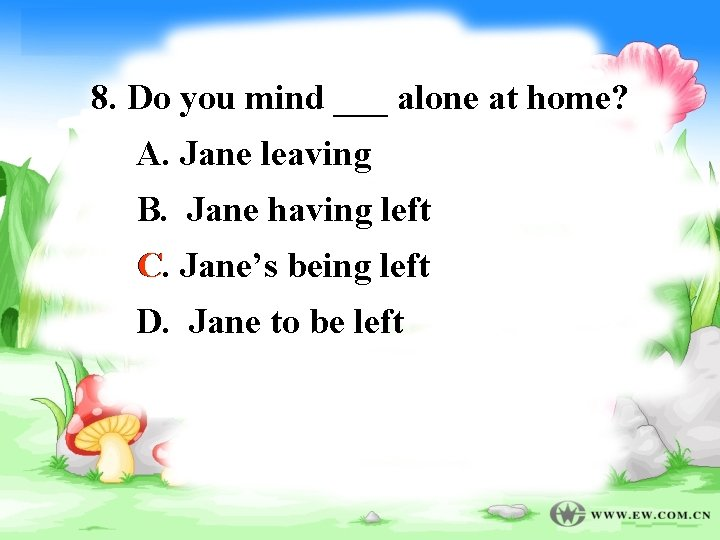 8. Do you mind ___ alone at home? A. Jane leaving B. Jane having