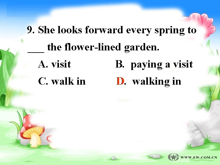 9. She looks forward every spring to ___ the flower-lined garden. A. visit B.