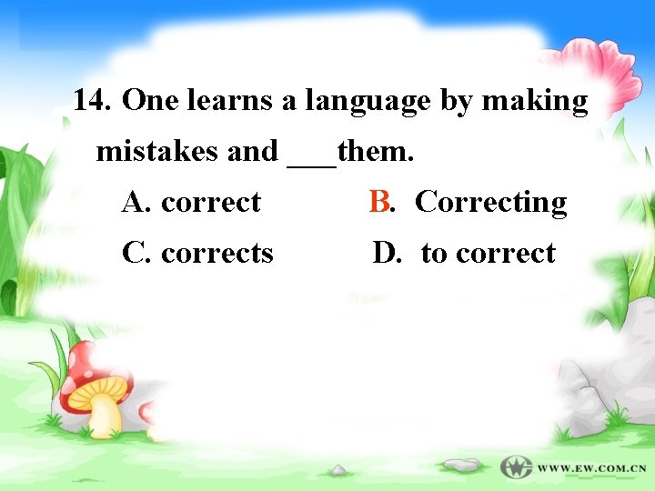 14. One learns a language by making mistakes and ___them. A. correct B B.