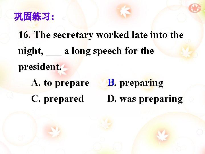 巩固练习: 16. The secretary worked late into the night, ___ a long speech for