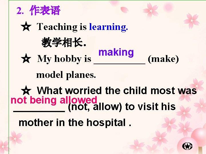 2. 作表语 ☆ Teaching is learning. 教学相长. making ☆ My hobby is _____ (make)