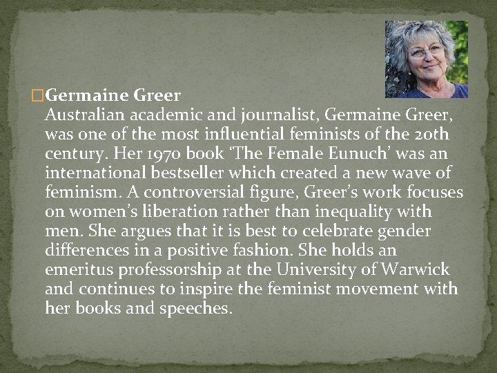 �Germaine Greer Australian academic and journalist, Germaine Greer, was one of the most influential