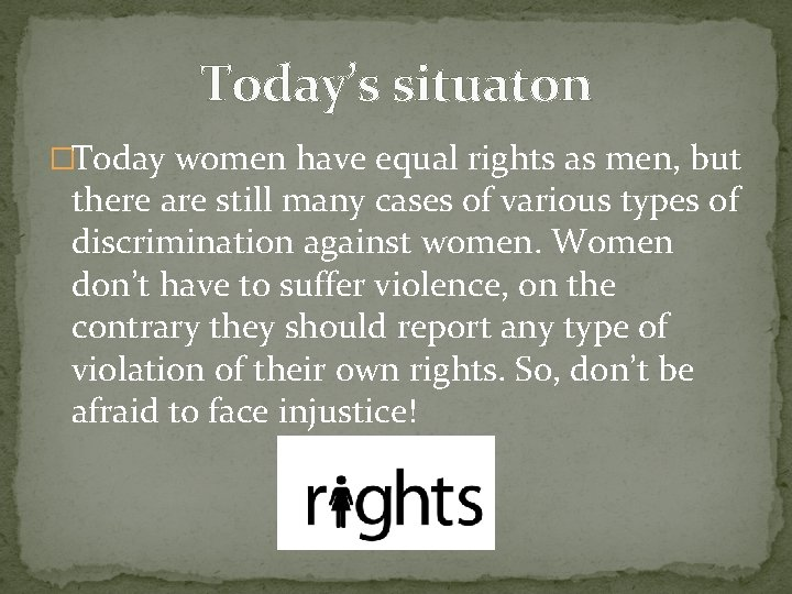 Today's situaton �Today women have equal rights as men, but there are still many