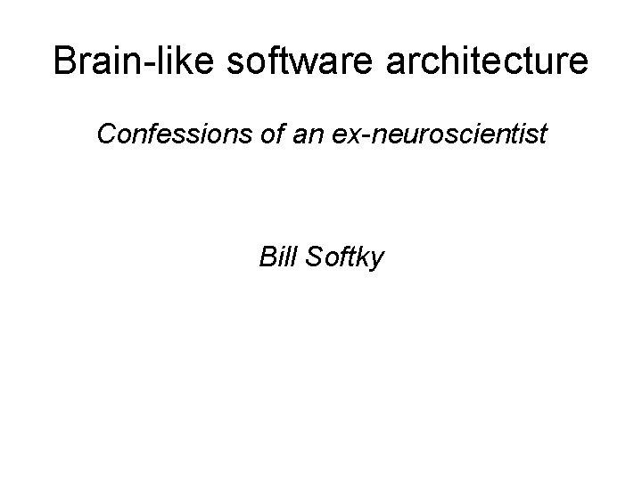 Brain-like software architecture Confessions of an ex-neuroscientist Bill Softky