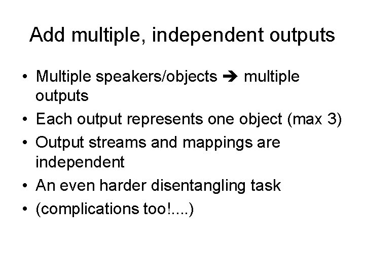 Add multiple, independent outputs • Multiple speakers/objects multiple outputs • Each output represents one