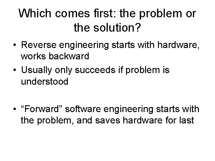 Which comes first: the problem or the solution? • Reverse engineering starts with hardware,