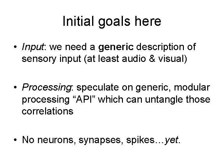 Initial goals here • Input: we need a generic description of sensory input (at