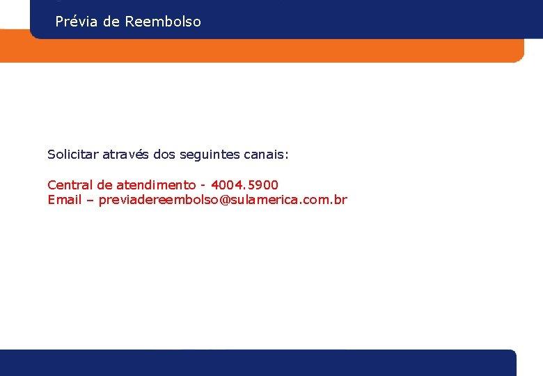 Prévia de Reembolso Solicitar através dos seguintes canais: Central de atendimento - 4004. 5900