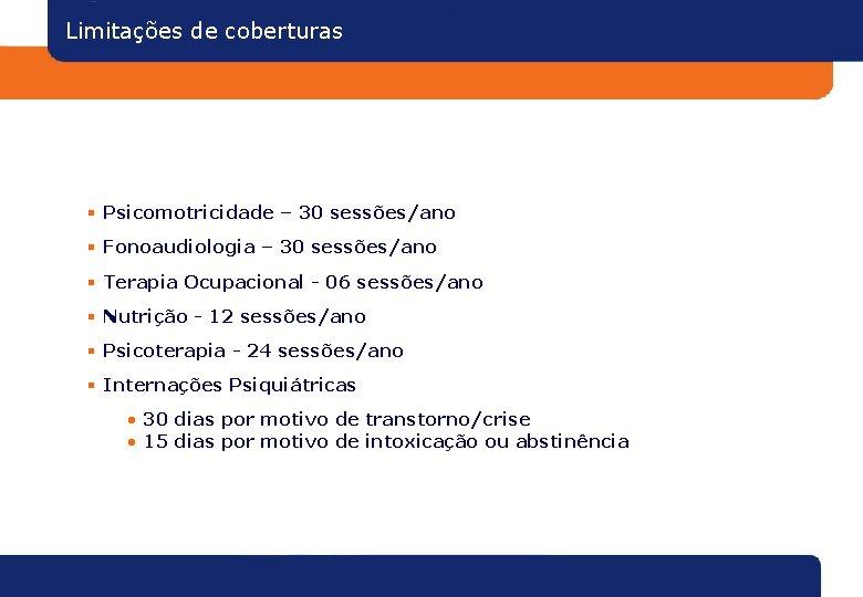 Limitações de coberturas § Psicomotricidade – 30 sessões/ano § Fonoaudiologia – 30 sessões/ano §