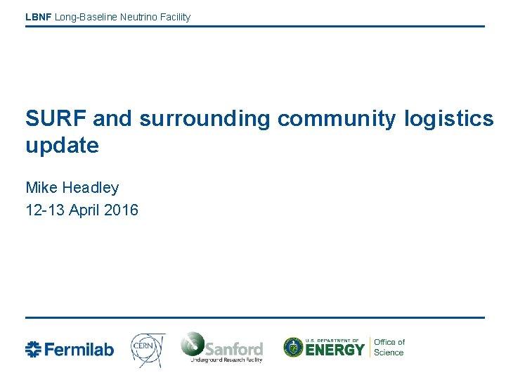 LBNF Long-Baseline Neutrino Facility SURF and surrounding community logistics update Mike Headley 12 -13