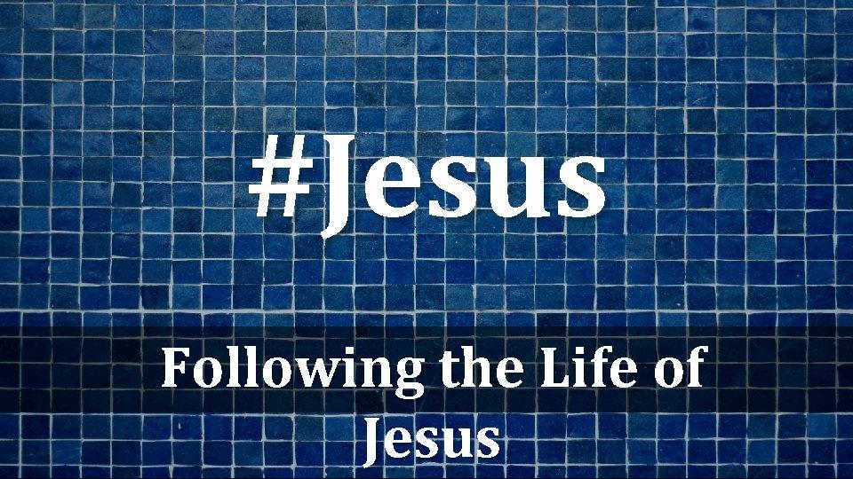 #Jesus Following the Life of Jesus