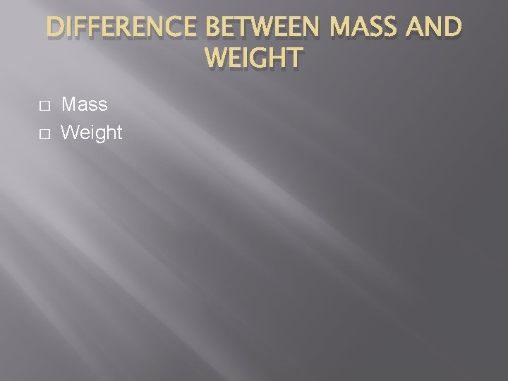 DIFFERENCE BETWEEN MASS AND WEIGHT � � Mass Weight