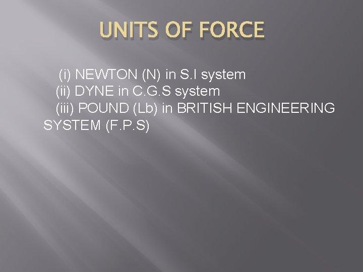 UNITS OF FORCE (i) NEWTON (N) in S. I system (ii) DYNE in C.