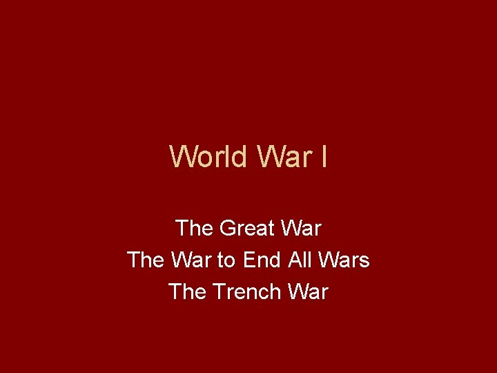 World War I The Great War The War to End All Wars The Trench